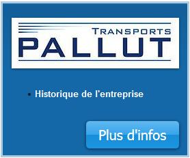 Historique de l'entreprise Transports PALLUT, transport routier Romagnat  Transports PALLUT est une entreprise familiale française fondée dans les années 1920 par François PALLUT. A cette époque, il transportait seulement des matériaux.  Puis en 1965, son fils, Jean PALLUT reprit l'entreprise à BAGNOLS dans le département du Puy-de-Dôme(63). A cette période, la structure comprenait deux chauffeurs et deux camions.  C'est en septembre 1981 que Guy PALLUT, fils de Jean PALLUT, devient directeur et décide de déplacer l'entreprise à environ 70 km de l'ancienne structure, à ROMAGNAT, toujours dans le département du Puy-De-Dôme.  Puis, en fin d'année 2013, Guy PALLUT laissa son poste de directeur à son fils, Frédéric PALLUT, qui avait rejoint l'entreprise en tant que affréteur et chauffeur 7ans auparavant.  L'entreprise Transports PALLUT est une société par actions simplifiées au capital de 150 000€ et est spécialisée dans le secteur d'activité des transports routiers de fret interurbains. Sur l'année 2014, elle a réalisé un chiffre d'affaires de 4 643 500,00 €.